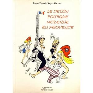 LIVRE - LE DESSIN POLITIQUE MODERNE EN PROVENCE - J. C. REY ET GEZOU
